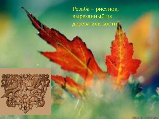 Резьба – рисунок, вырезанный из дерева или кости.