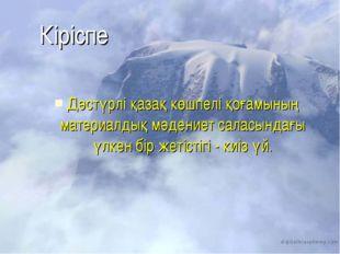Кіріспе Дәстүрлі қазақ көшпелі қоғамының материалдық мәдениет саласындағы үлк