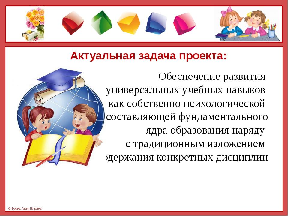 Актуальная задача проекта: Обеспечение развития универсальных учебных навыков...