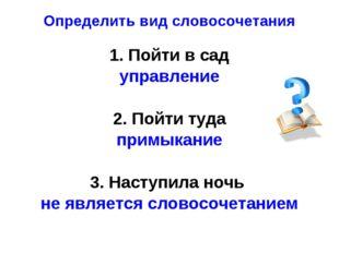 Определить вид словосочетания 1. Пойти в сад управление 2. Пойти туда примыка