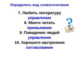 Определить вид словосочетания 7. Любить литературу управление 8. Много читать