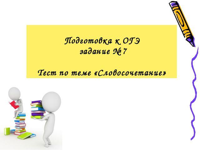 Подготовка к ОГЭ задание № 7 Тест по теме «Словосочетание»
