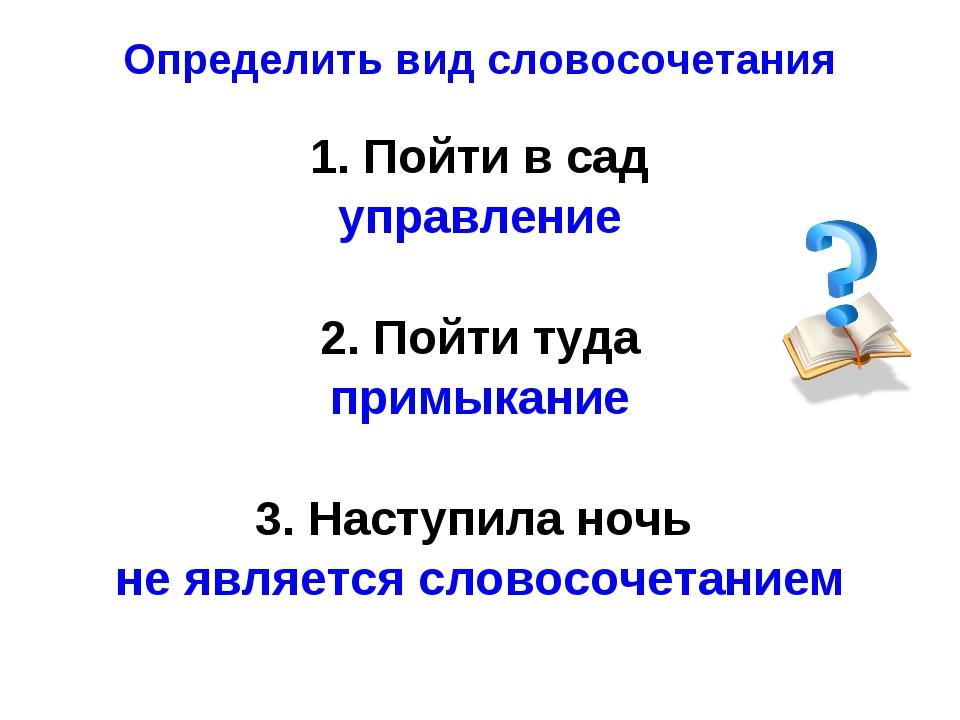 Определить вид словосочетания 1. Пойти в сад управление 2. Пойти туда примыка...