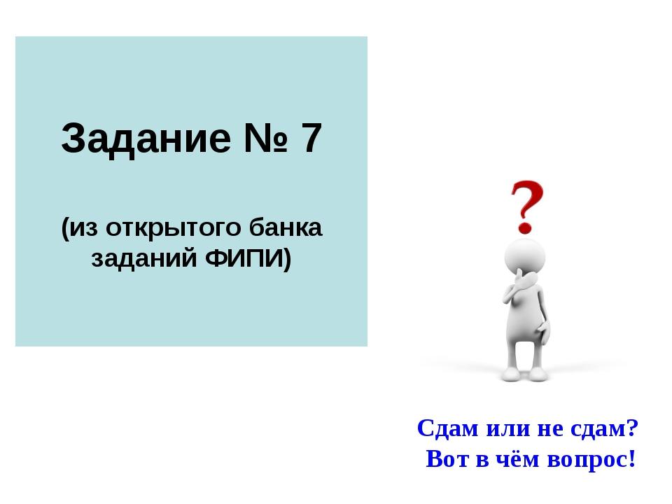 Задание № 7 (из открытого банка заданий ФИПИ) Сдам или не сдам? Вот в чём воп...