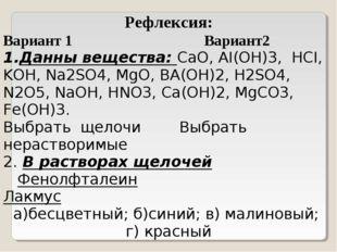 Рефлексия: Вариант 1 Вариант2 Данны вещества: CaO, AI(OH)3, HCI, KOH, Na2SO4,