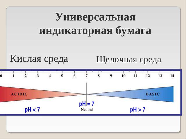рН < 7 рН = 7 рН > 7 Универсальная индикаторная бумага Кислая среда Щелочная...
