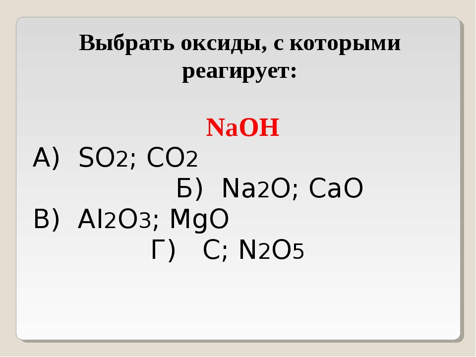 Выбрать оксиды, с которыми реагирует: NaOH А) SO2; CO2 Б) Na2O; CaO В) AI2O3;...