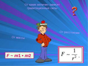 От каких величин зависят гравитационные силы От массы От расстояния F~m1•m2