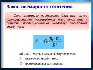 Закон всемирного тяготения m1 , m2 - массы взаимодействующих тел, R – расстоя