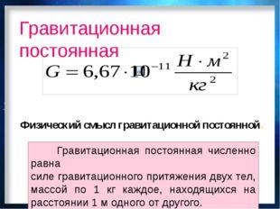 Гравитационная постоянная Физический смысл гравитационной постоянной. Гравита