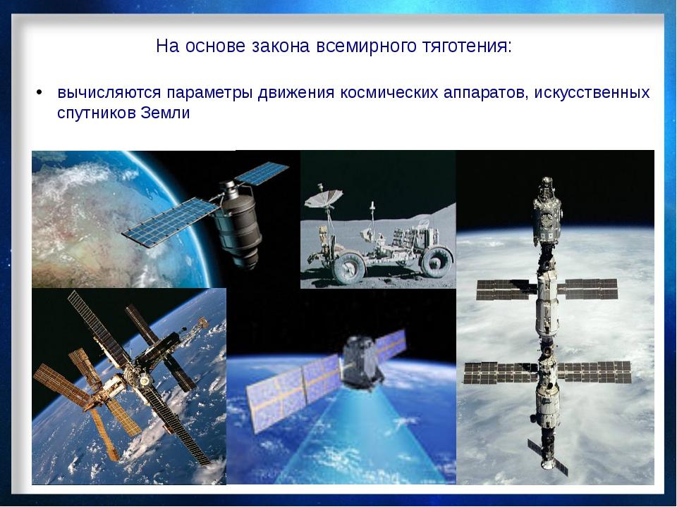 На основе закона всемирного тяготения: вычисляются параметры движения космиче...