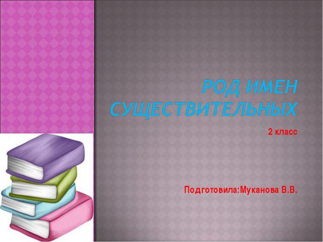 2 класс Подготовила:Муканова В.В.