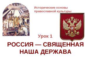Исторические основы православной культуры Урок 1 РОССИЯ — СВЯЩЕННАЯ НАША ДЕРЖ