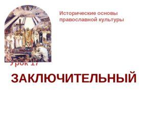 Исторические основы православной культуры Урок 17 ЗАКЛЮЧИТЕЛЬНЫЙ