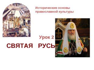 Исторические основы православной культуры Урок 2 СВЯТАЯ РУСЬ