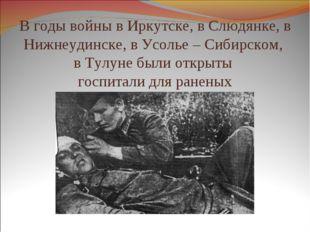 В годы войны в Иркутске, в Слюдянке, в Нижнеудинске, в Усолье – Сибирском, в