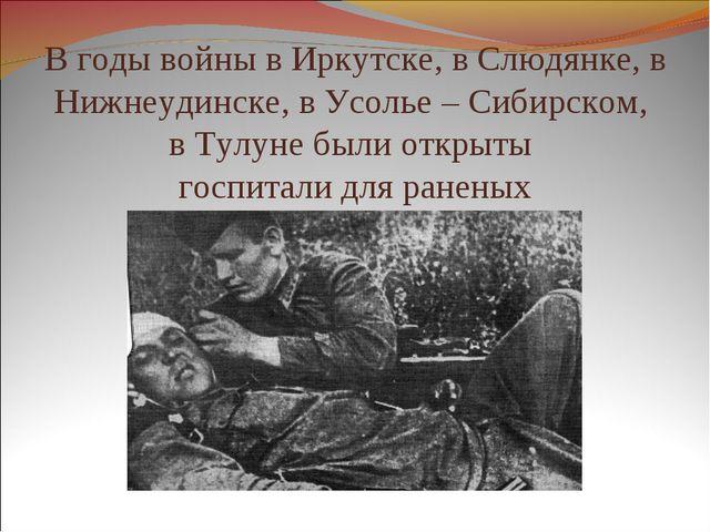 В годы войны в Иркутске, в Слюдянке, в Нижнеудинске, в Усолье – Сибирском, в...