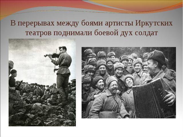 В перерывах между боями артисты Иркутских театров поднимали боевой дух солдат