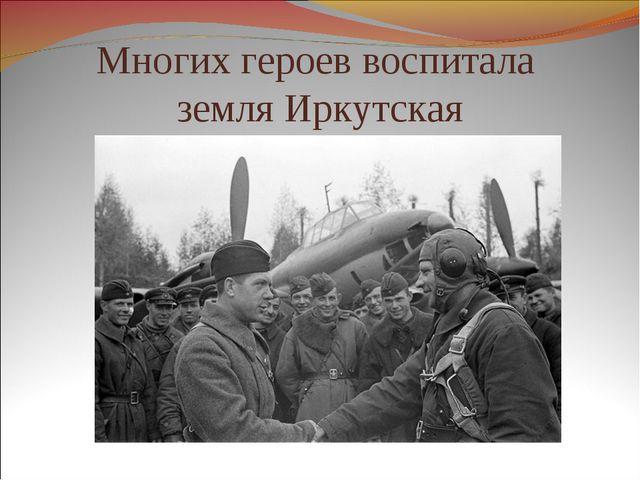 Многих героев воспитала земля Иркутская