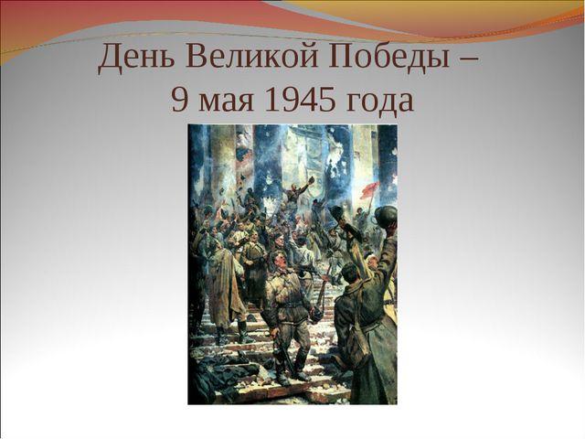 День Великой Победы – 9 мая 1945 года