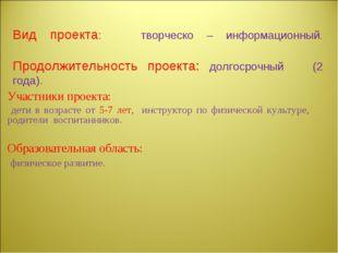Вид проекта: творческо – информационный. Продолжительность проекта: долгосроч
