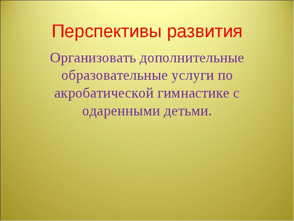 Перспективы развития Организовать дополнительные образовательные услуги по ак...