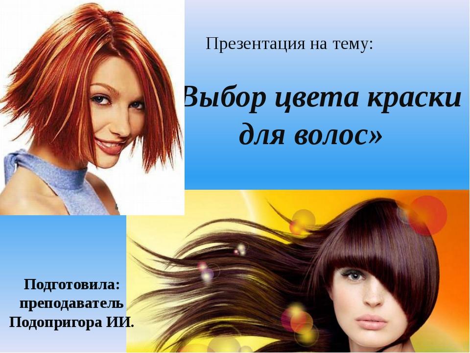 Презентация на тему: «Выбор цвета краски для волос» Подготовила: преподавате...
