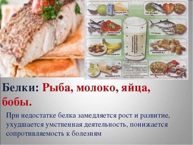 Белки: Рыба, молоко, яйца, бобы. При недостатке белка замедляется рост и разв...