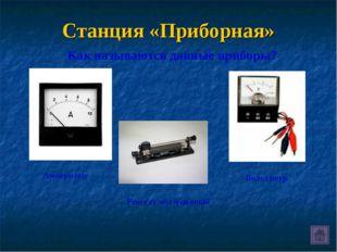 Станция «Приборная» Как называются данные приборы? Амперметр Реостат ползунко