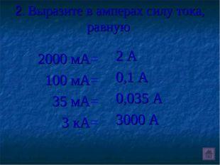 2. Выразите в амперах силу тока, равную 2000 мА= 100 мА= 35 мА= 3 кА= 2 А 0,1