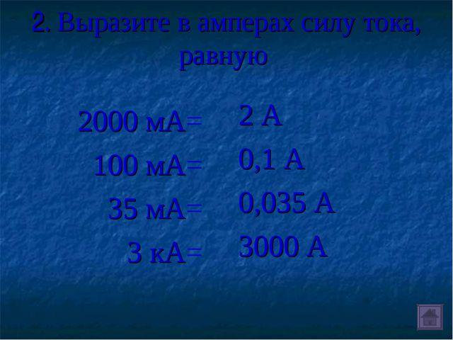 2. Выразите в амперах силу тока, равную 2000 мА= 100 мА= 35 мА= 3 кА= 2 А 0,1...