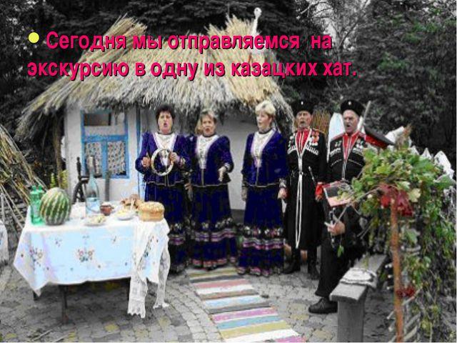 Сегодня мы отправляемся на экскурсию в одну из казацких хат.