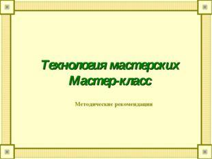 Технология мастерских Мастер-класс Методические рекомендации
