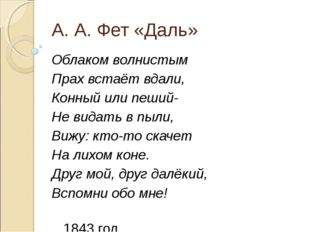 А. А. Фет «Даль» Облаком волнистым Прах встаёт вдали, Конный или пеший- Не ви