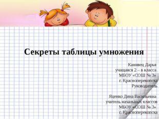 Секреты таблицы умножения Канивец Дарья учащаяся 2 – в класса МБОУ «СОШ № 3»