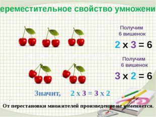. . Переместительное свойство умножения Возьмём по 2 вишенки 3 раза 2 х 3 =
