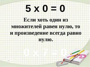 . . 5 х 0 = 0 0 х 7 = 0 Если хоть один из множителей равен нулю, то и произ