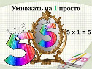 . . Умножать на 1 просто 5 х 1 = 5