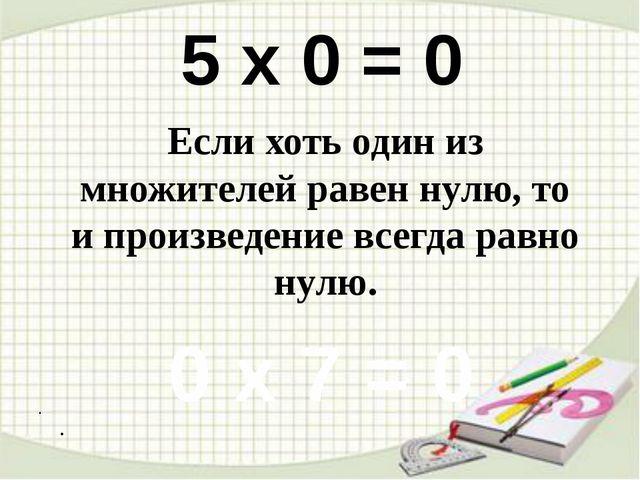 . . 5 х 0 = 0 0 х 7 = 0 Если хоть один из множителей равен нулю, то и произ...