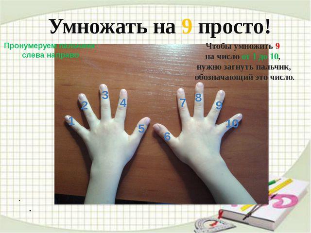 . . Умножать на 9 просто! Пронумеруем пальчики слева направо 1 2 3 4 5 6 7...