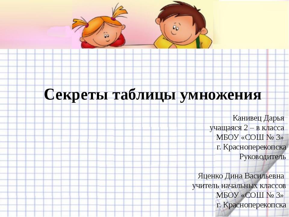 Секреты таблицы умножения Канивец Дарья учащаяся 2 – в класса МБОУ «СОШ № 3»...