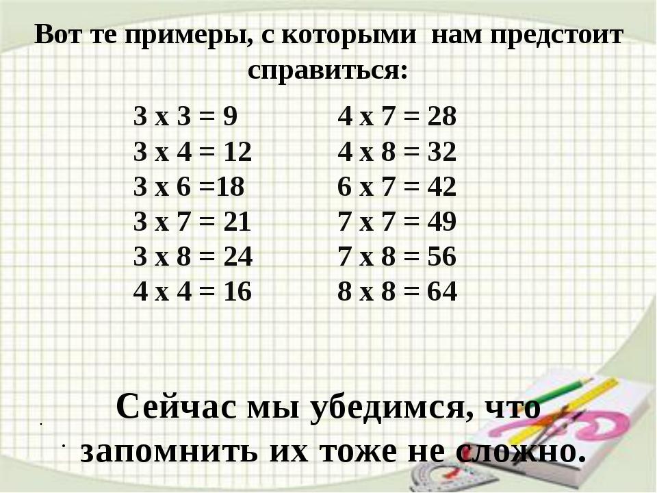 . . Вот те примеры, с которыми нам предстоит справиться: 3 х 3 = 9 4 х 7...