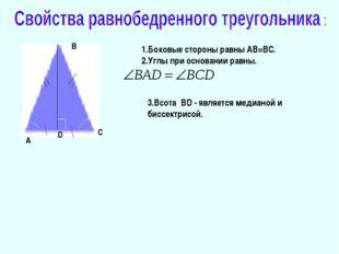 А В С 1.Боковые стороны равны АВ=ВС. 2.Углы при основании равны. D 3.Всота BD