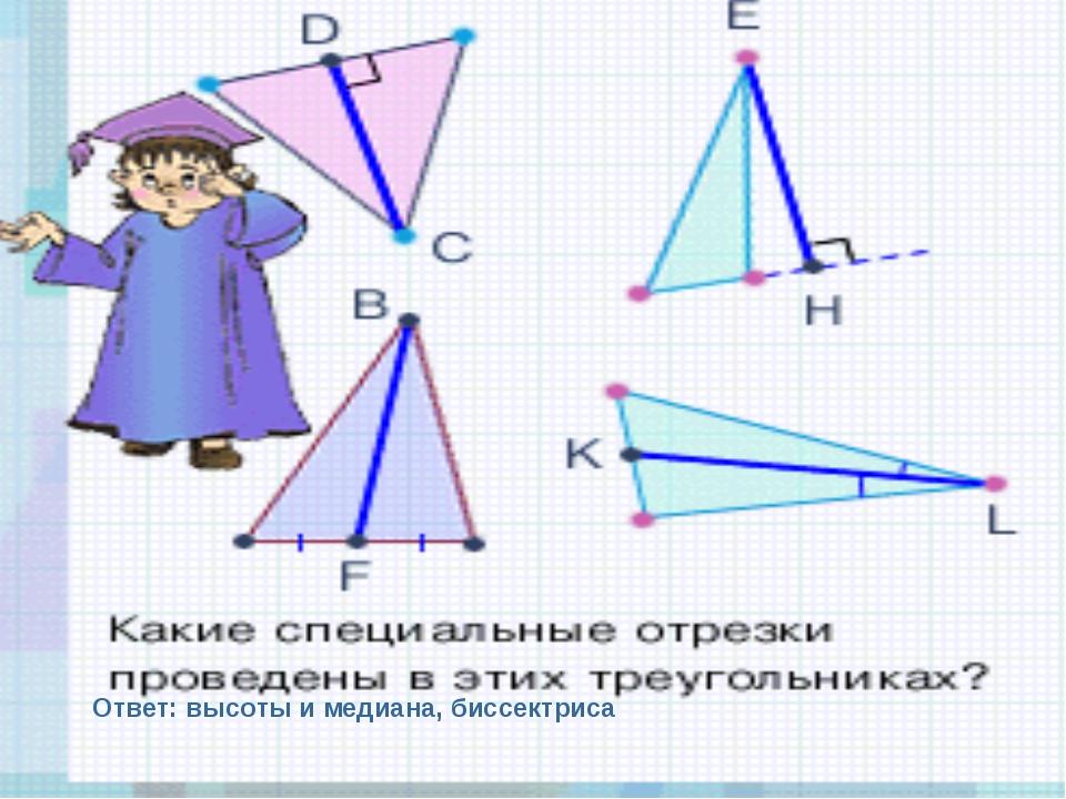 Ответ: высоты и медиана, биссектриса