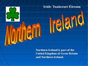Irish: Tuaisceart Éireann Northern Ireland is part of the United Kingdom of G