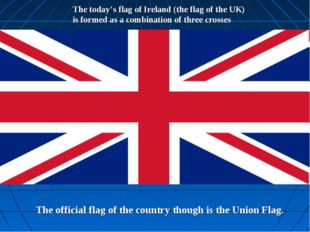 The today's flag of Ireland (the flag of the UK) is formed as a combination o