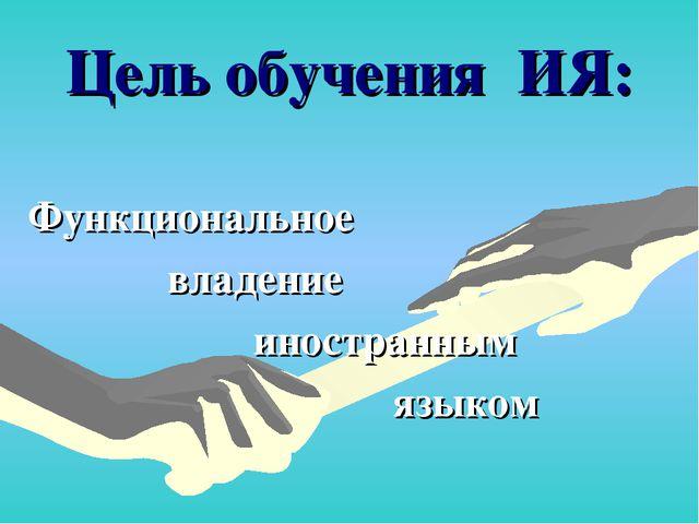 Цель обучения ИЯ: Функциональное владение иностранным языком