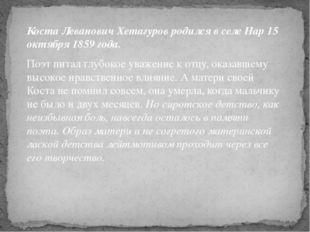 Коста Леванович Хетагуров родился в селе Нар 15 октября 1859 года. Поэт питал
