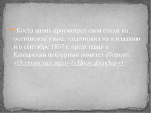 Коста вновь просмотрел свои стихи на осетинском языке, подготовил их к издан