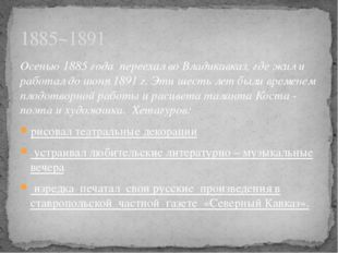 Осенью 1885 года переехал во Владикавказ, где жил и работал до июня 1891 г. Э